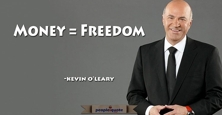 money equals freedom -Kevin O'leary