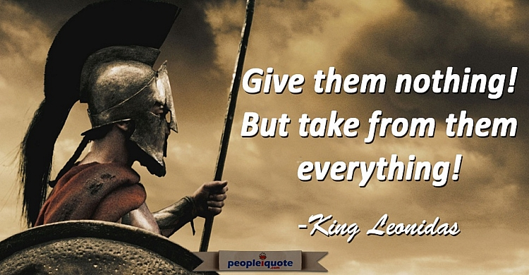 Give them nothing! But take from them everything! -King Leonidas