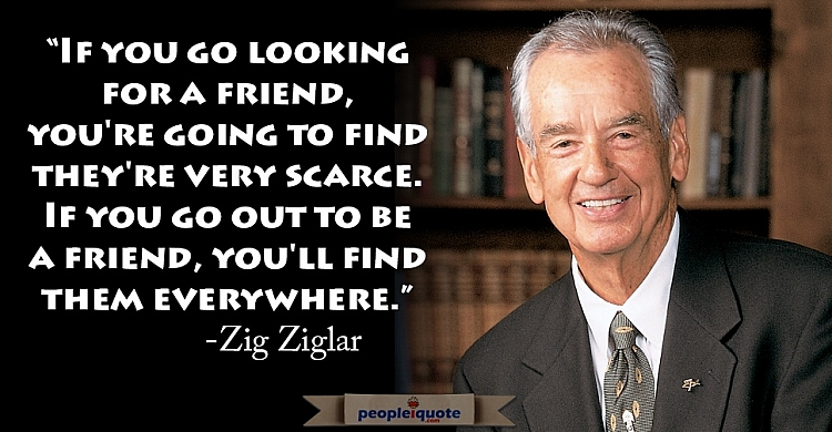If you go looking for a friend, you're going to find they're very scarce. If you go out to be a frie