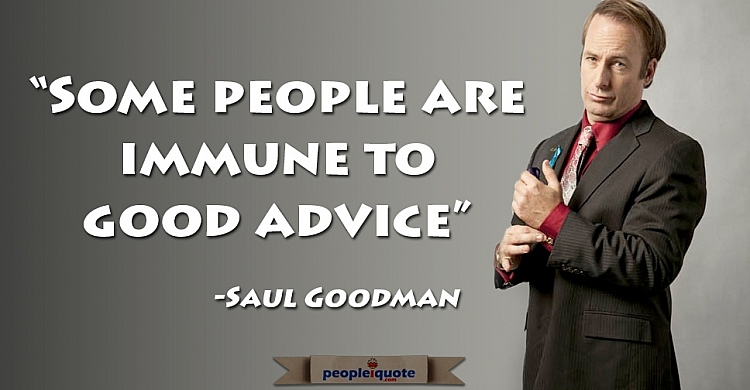 Some people are immune to good advice. -Saul Goodman