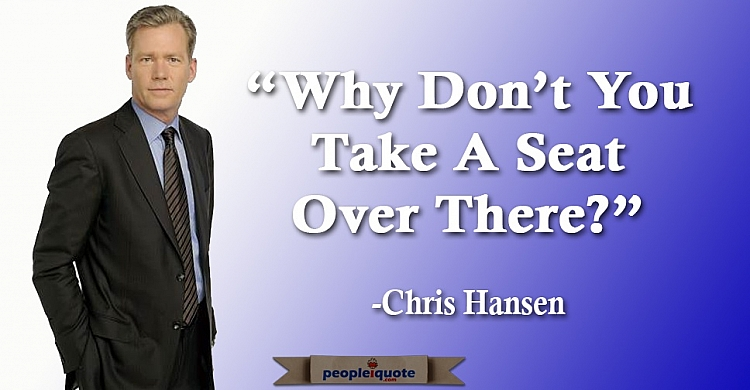 Why don't you take a seat over there? -Chris Hansen
