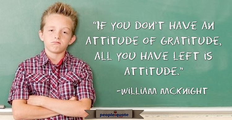 If you don't have an attitude of gratitude. All you have left is attitude. -William McKnight