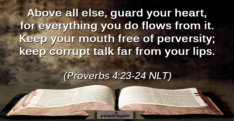 Above all else, guard your heart, for everything you do flows from it. Keep your mouth free of...