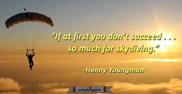 If at first you don't succeed... so much for skydiving. -Henny Youngman