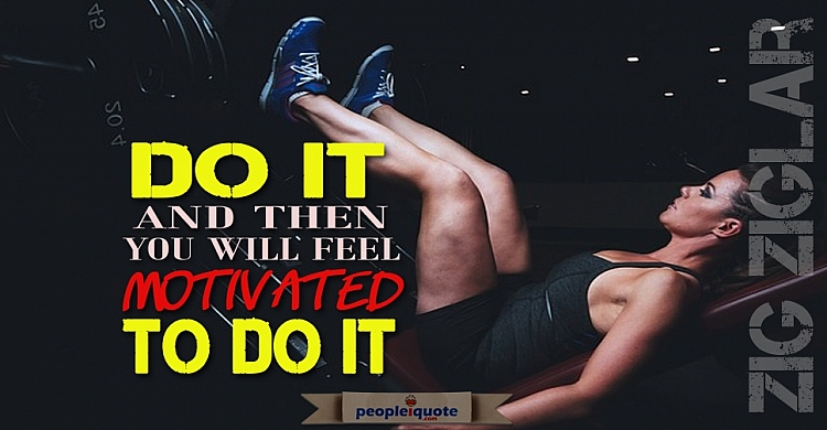 Do it and then you will feel motivated to do it! Zig Ziglar