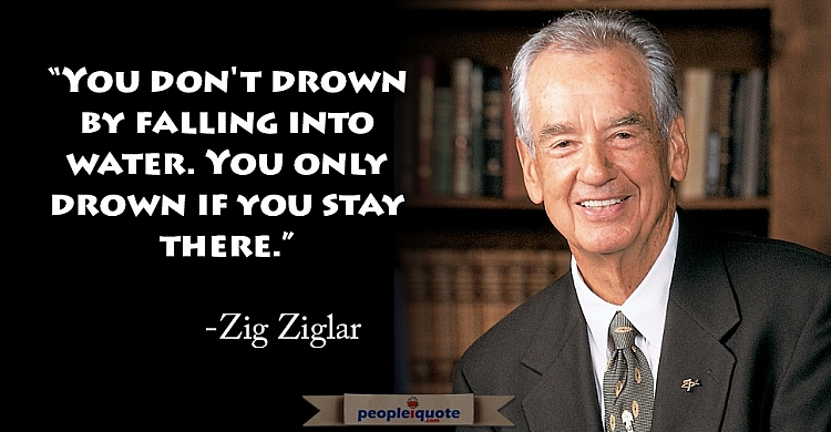 You don't drown by falling into water. You only drown if you stay there. -Zig Ziglar