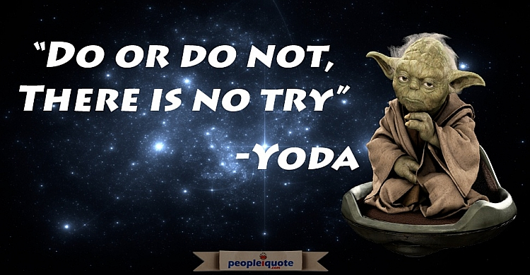 Do or do not, there is not try. -Yoda