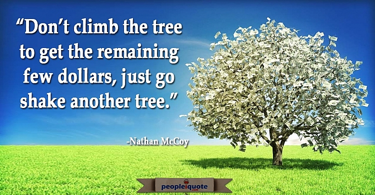 Don't climb the tree to get the remaining few dollars, just go shake another tree.  -Nathan McCoy