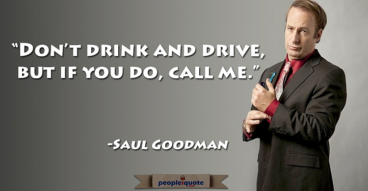 Don't drink and drive. But if you do call me. -Saul Goodman
