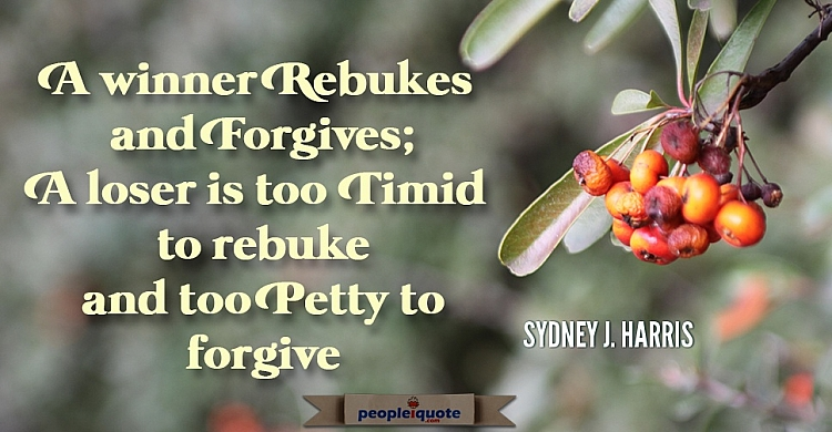 A winner rebukes and forgives; A loser is too timid to rebuke and too petty forgive. -Sydney J. Harr