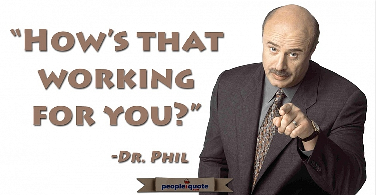 How's that working for you? -Dr. Phil
