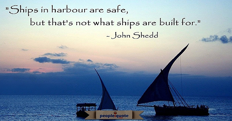 Ships in harbor are safe, but that's not what ships are built for. -John Shedd