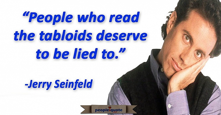 People who read the tabloids deserve to be lied to. -Jerry Seinfeld