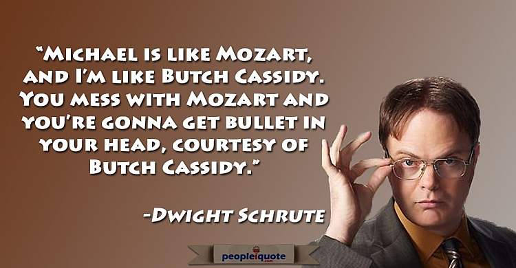 Michael is like Mozart, and I'm like Butch Cassidy. You mess with Mozart and you're gonna get bullet