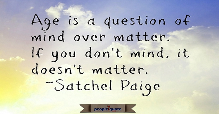 Age is a question of mind over matter. If you don't mind, it doesn't matter. -Satchel Paige