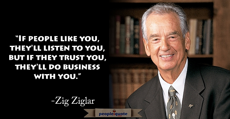 If people like you, they'll listen to you, but if the trust you, they'll do business with you. -Zig