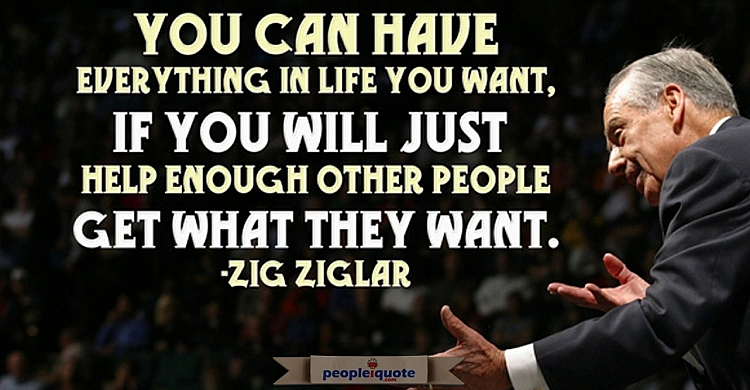 You can have everything in life you want, if you will just help enough other people get what they wa