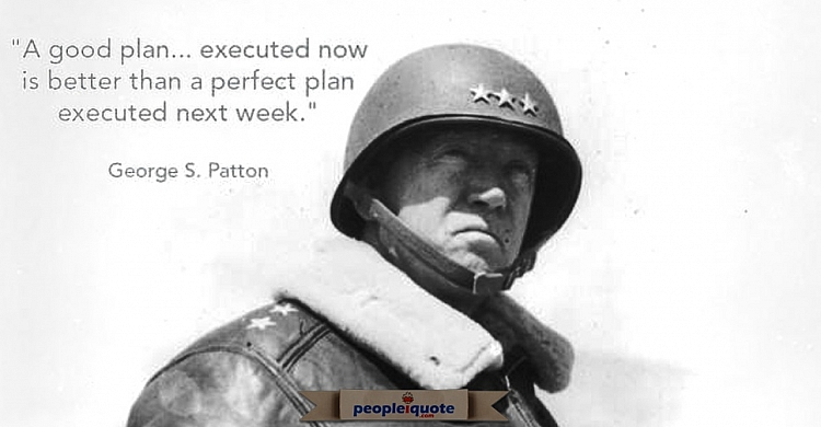 A good plan, executed now is better than a perfect plan executed next week. -George Patton