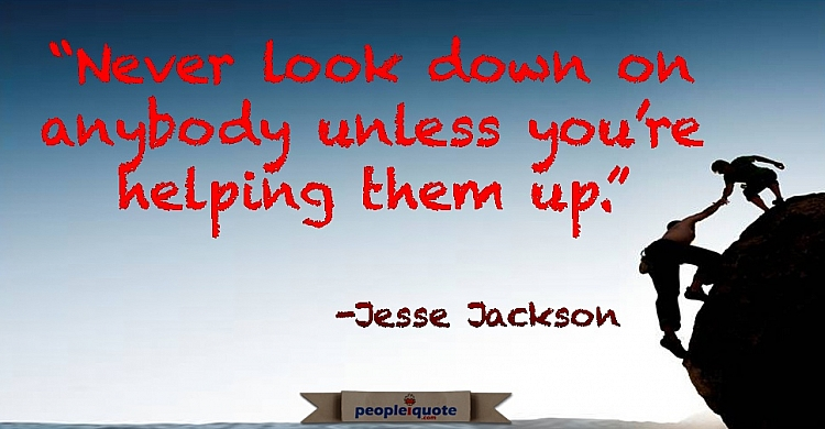 Never look down on anybody unless you're helping them up. -Jesse Jackson