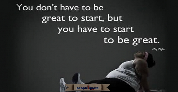 You dont have to be great to start but you have to start to be great. -zig ziglar