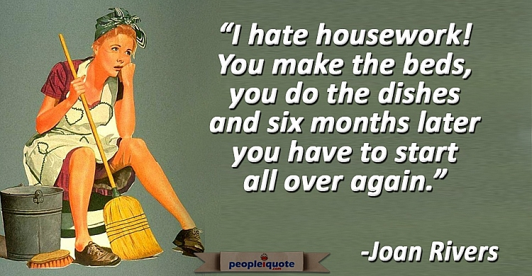I hate housework! You make the beds, you do the dishes and six months later you have to start all ov
