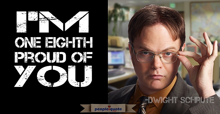I'm one eighth proud of you. Dwight Schrute