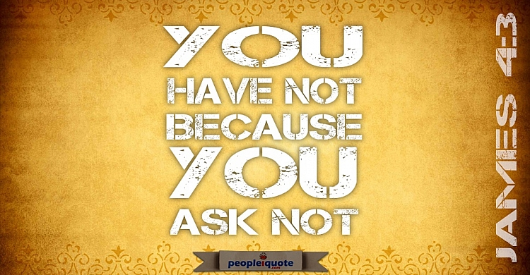 You have not because you ask not. James 4:3