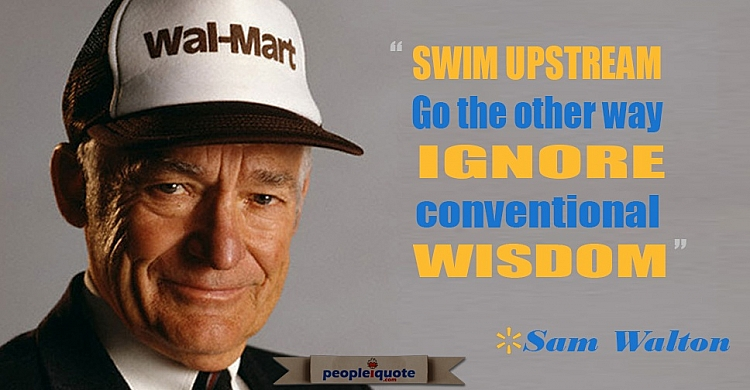 Swim upstream go the other way, ignore conventional wisdom. -Sam Walton