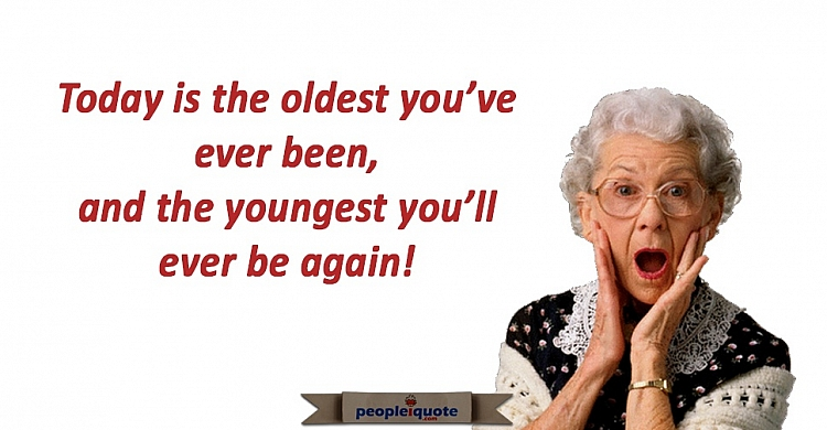 Today is the oldest you've ever been, and the youngest you'll ever be again!