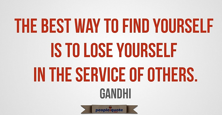 The best way to find yourself is to lose yourself in the service of others. -Gandhi