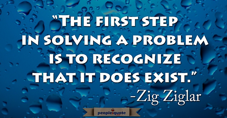 The first step in solving a problem is to recognize that it does exist. -Zig Ziglar