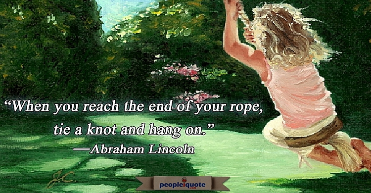 When you reach the end of the rope, tie a knot and hang on -Abraham Lincoln