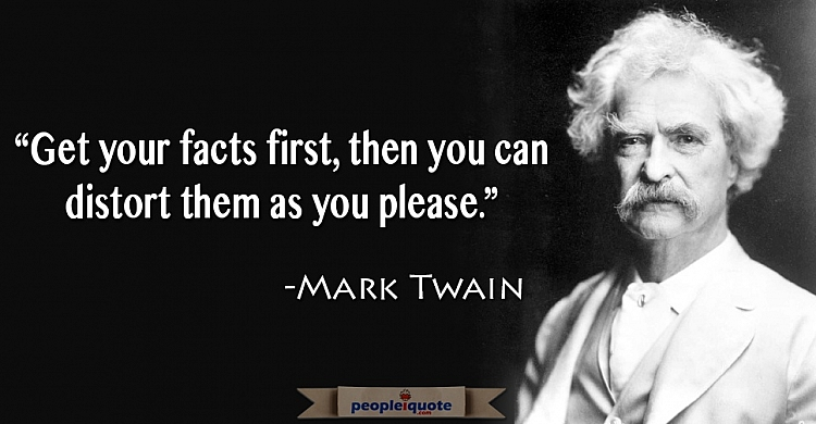 Get your facts first, then you can distort them as you please. -Mark Twain