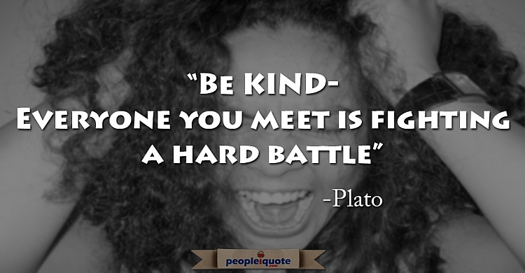 Be kind, everyone you meet is fighting a hard battle. -Plato