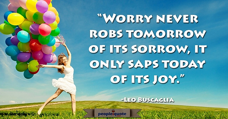 Worry never robs tomorrow of it's sorrow, it only saps today of its joy. -Leo Buscaglia