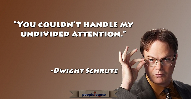 You couldn't handle my undivided attention. -Dwight Schrute