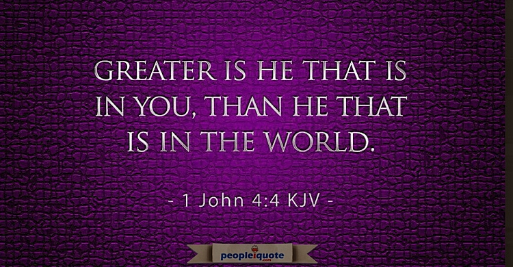 Greater is he that is in you, than he that is in the world. 1 John 4:4