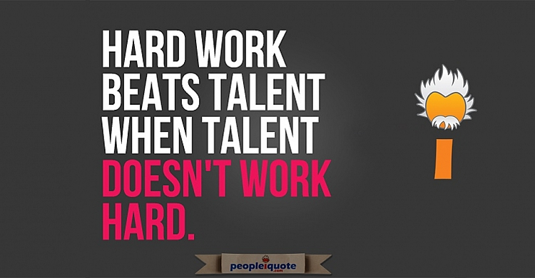Hard work beat talent when talent doesn't work hard.