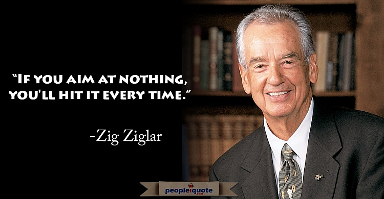 If you aim at nothing you'll hit it every time. -Zig Ziglar