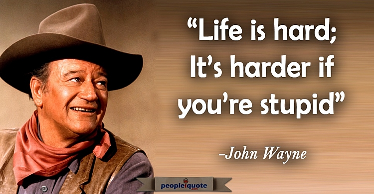 Life is hard; it's harder if you're stupid. -John Wayne