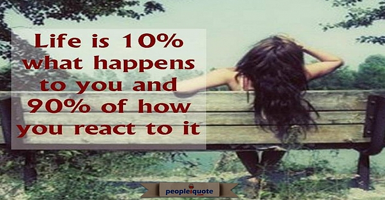 Life is 10% what happens to you, and 90% how you react to it.