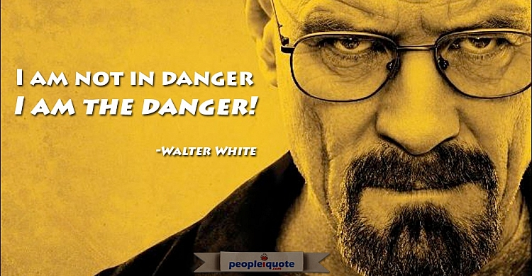 I am not in danger, I am the danger. -Walter White