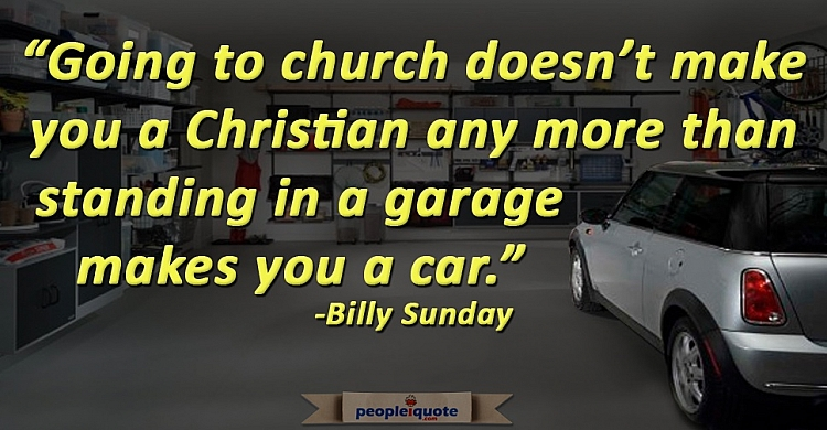Going to church doesn't make you a Christian any more than standing in a garage makes you a car. -Bi