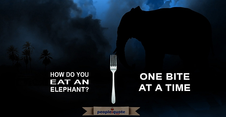 How do you eat an elephant? One bite at a time -Dave Ramsey