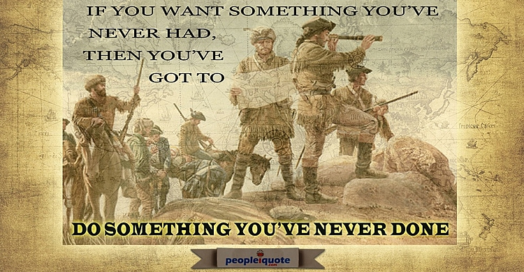 If you want something you've never had then you've got to do something you've never done.