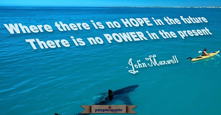 Where there is no HOPE in the future, there is no POWER in the present. -John Maxwell