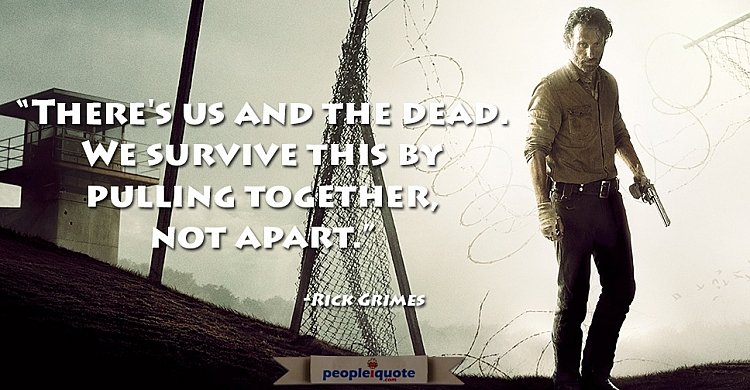 There's us and the dead. We survive this by pulling together, not apart.