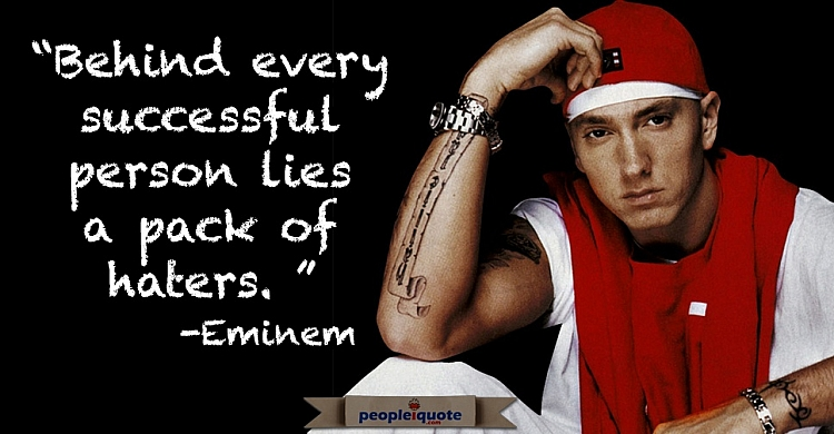 Behind every successful person lies a pack of haters. -Eminem