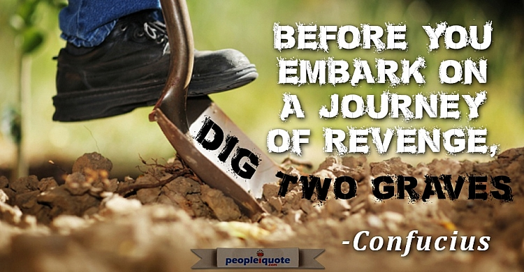 Before you embark on a journey of revenge, dig two graves Confucius