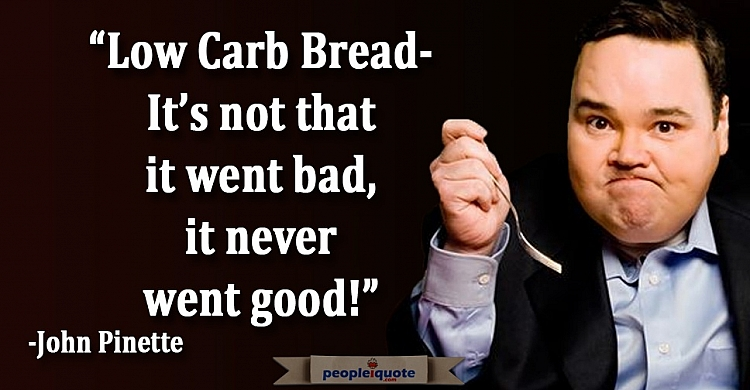 Low carb bread it's not that it went bad, it never went good! -John Pinette